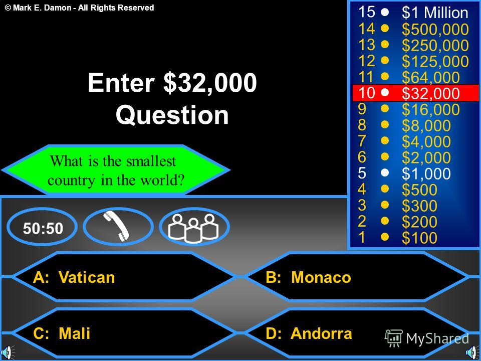© Mark E. Damon - All Rights Reserved A: Vatican C: Mali B: Monaco D: Andorra 50:50 15 14 13 12 11 10 9 8 7 6 5 4 3 2 1 $1 Million $500,000 $250,000 $125,000 $64,000 $32,000 $16,000 $8,000 $4,000 $2,000 $1,000 $500 $300 $200 $100 Enter $32,000 Questi