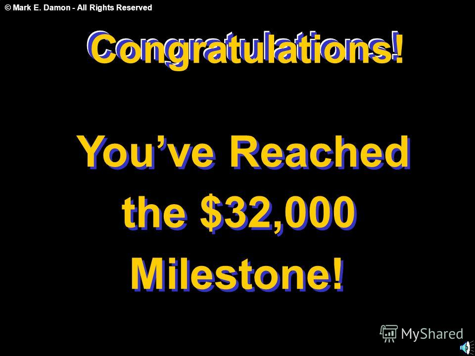 © Mark E. Damon - All Rights Reserved Congratulations! Youve Reached the $32,000 Milestone! Congratulations! C o n g r a t u l a t i o n s !