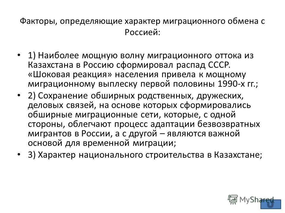 Факторы, определяющие характер миграционного обмена с Россией: 1) Наиболее мощную волну миграционного оттока из Казахстана в Россию сформировал распад СССР. «Шоковая реакция» населения привела к мощному миграционному выплеску первой половины 1990-х г