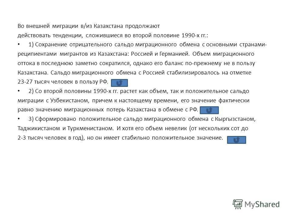 Во внешней миграции в/из Казахстана продолжают действовать тенденции, сложившиеся во второй половине 1990-х гг.: 1) Сохранение отрицательного сальдо миграционного обмена с основными странами- реципиентами мигрантов из Казахстана: Россией и Германией.