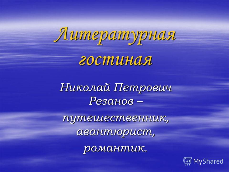 Литературная гостиная Николай Петрович Резанов – путешественник, авантюрист, романтик.