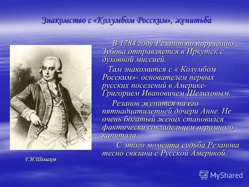 Знакомство с «Колумбом Росским», женитьба В 1784 году Резанов по поручению Зубова отправляется в Иркутск с духовной миссией. В 1784 году Резанов по поручению Зубова отправляется в Иркутск с духовной миссией. Там знакомится с « Колумбом Росским»- осно