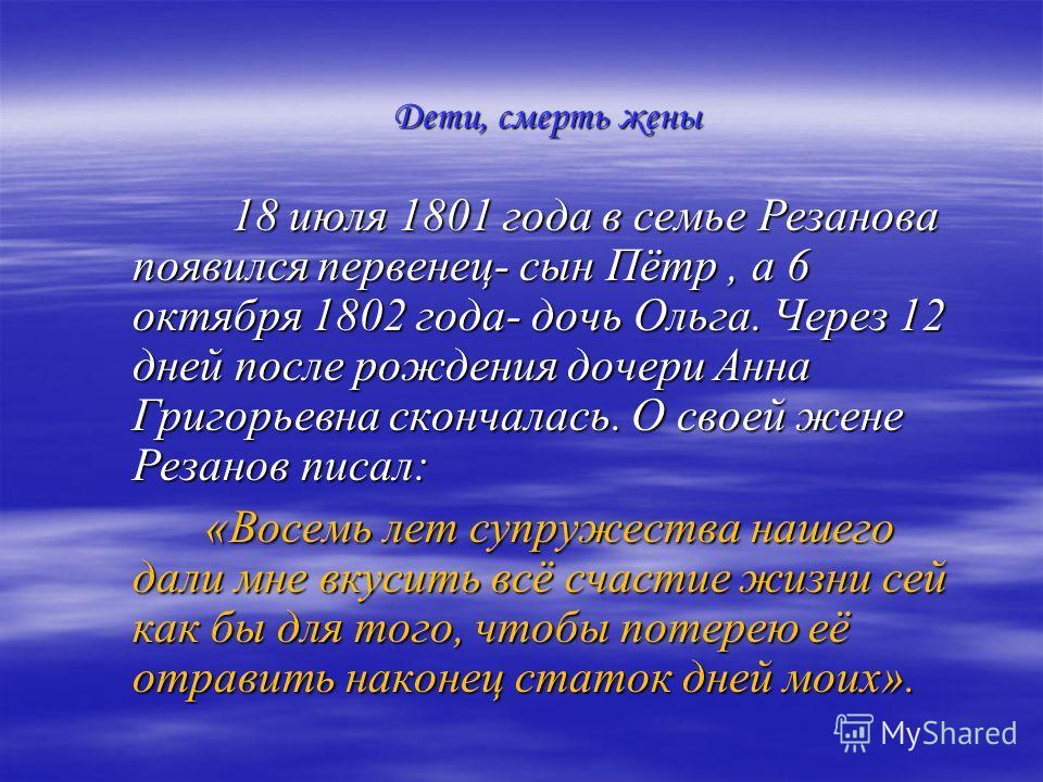 18 июля 1801 года в семье Резанова появился первенец- сын Пётр, а 6 октября 1802 года- дочь Ольга. Через 12 дней после рождения дочери Анна Григорьевна скончалась. О своей жене Резанов писал: 18 июля 1801 года в семье Резанова появился первенец- сын