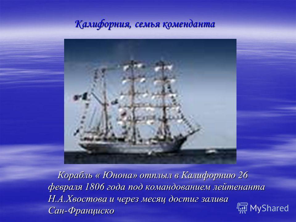 Корабль « Юнона» отплыл в Калифорнию 26 февраля 1806 года под командованием лейтенанта Н.А.Хвостова и через месяц достиг залива Сан-Франциско Корабль « Юнона» отплыл в Калифорнию 26 февраля 1806 года под командованием лейтенанта Н.А.Хвостова и через