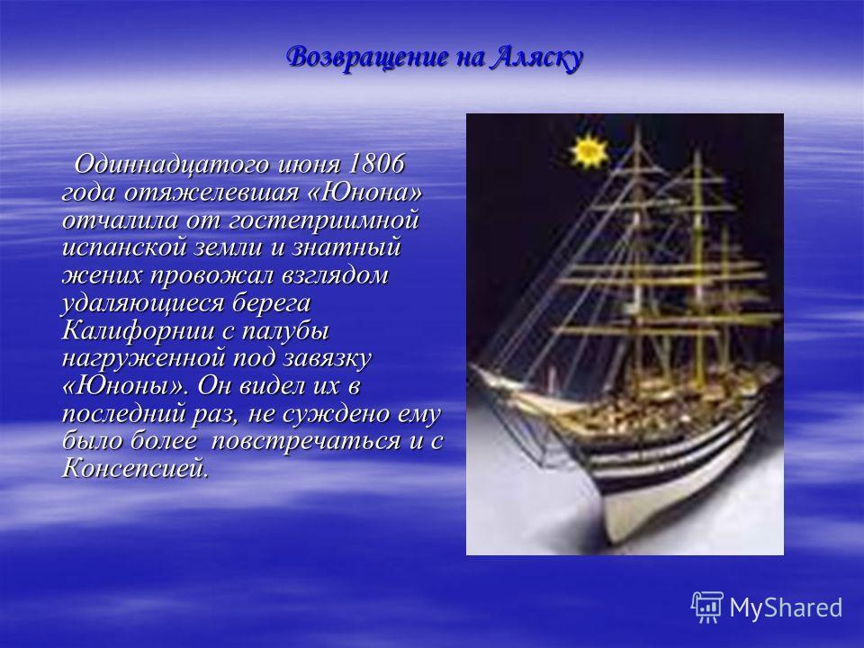 Одиннадцатого июня 1806 года отяжелевшая «Юнона» отчалила от гостеприимной испанской земли и знатный жених провожал взглядом удаляющиеся берега Калифорнии с палубы нагруженной под завязку «Юноны». Он видел их в последний раз, не суждено ему было боле