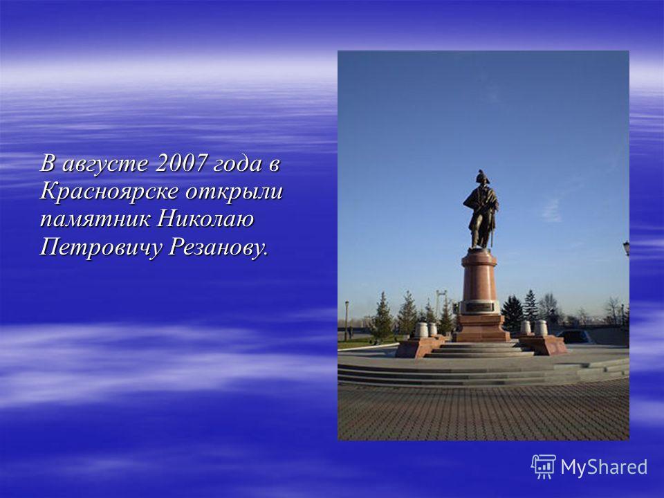 В августе 2007 года в Красноярске открыли памятник Николаю Петровичу Резанову.
