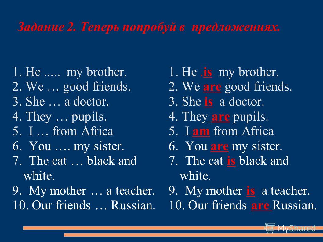 Задание 2. Теперь попробуй в предложениях. 1. He..... my brother. 2. We … good friends. 3. She … a doctor. 4. They … pupils. 5. I … from Africa 6. You …. my sister. 7. The cat … black and white. 9. My mother … a teacher. 10. Our friends … Russian. 1.