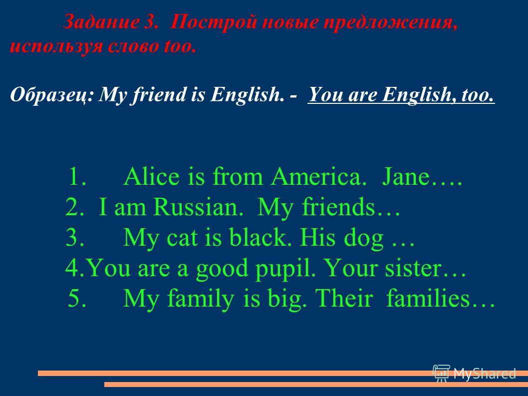Задание 3. Построй новые предложения, используя слово too. Образец: My friend is English. - You are English, too. 1.Alice is from America. Jane…. 2. I am Russian. My friends… 3.My cat is black. His dog … 4.You are a good pupil. Your sister… 5.My fami