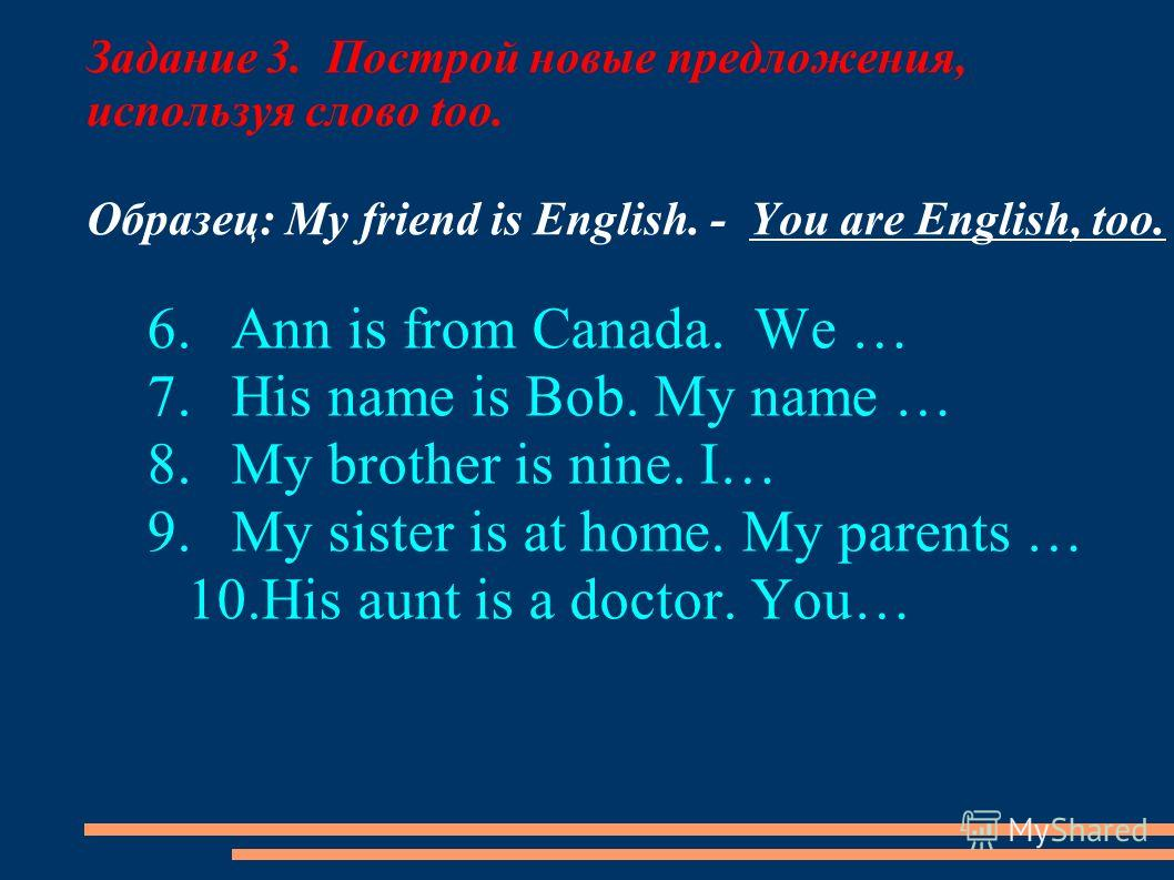 Задание 3. Построй новые предложения, используя слово too. Образец: My friend is English. - You are English, too. 6.Ann is from Canada. We … 7.His name is Bob. My name … 8.My brother is nine. I… 9.My sister is at home. My parents … 10.His aunt is a d