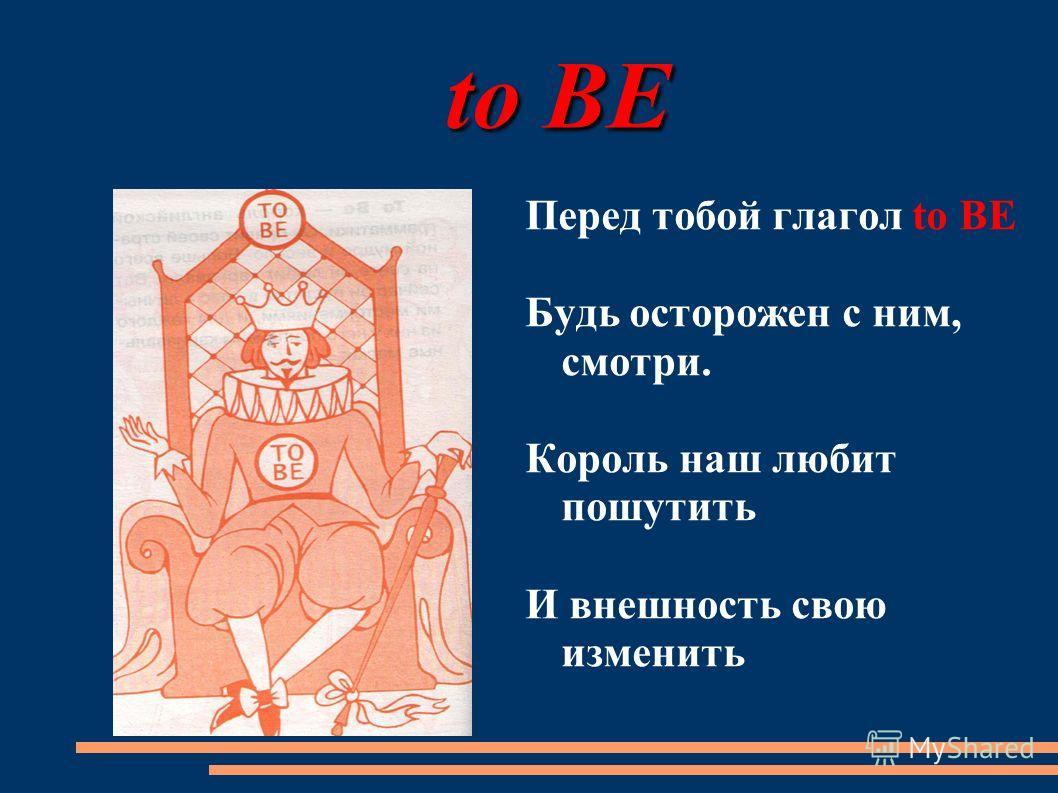 to BE to BE Перед тобой глагол to BE Будь осторожен с ним, смотри. Король наш любит пошутить И внешность свою изменить