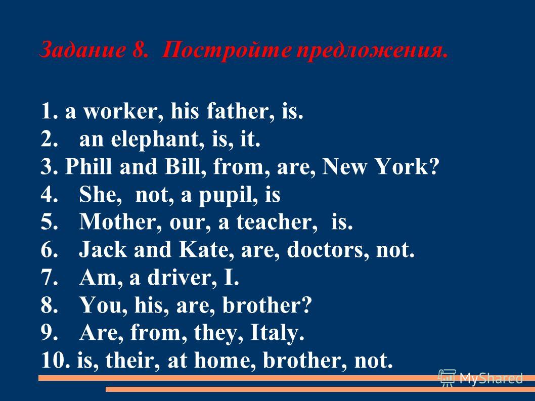 Задание 8. Постройте предложения. 1. a worker, his father, is. 2.an elephant, is, it. 3. Phill and Bill, from, are, New York? 4.She, not, a pupil, is 5.Mother, our, a teacher, is. 6.Jack and Kate, are, doctors, not. 7.Am, a driver, I. 8.You, his, are