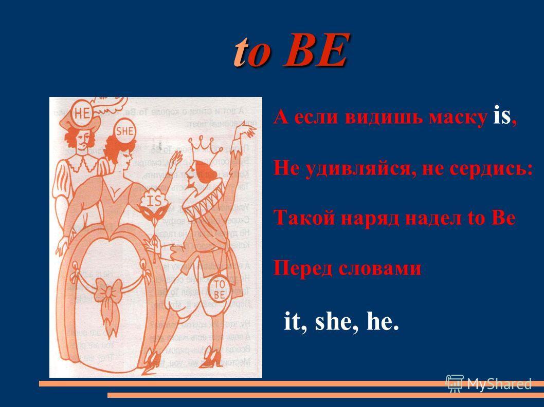 to BE to BE А если видишь маску is, Не удивляйся, не сердись: Такой наряд надел to Be Перед словами it, she, he.