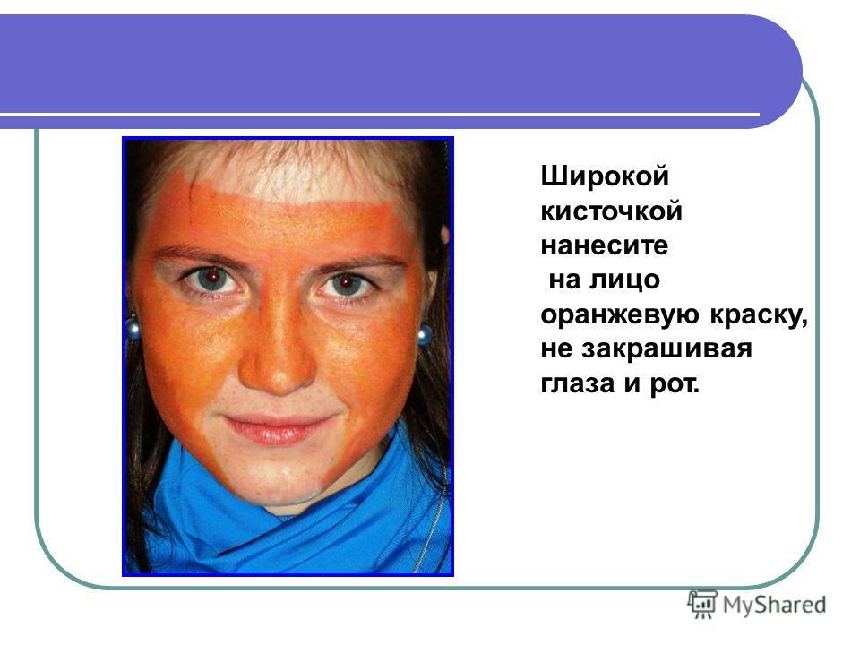 Широкой кисточкой нанесите на лицо оранжевую краску, не закрашивая глаза и рот.