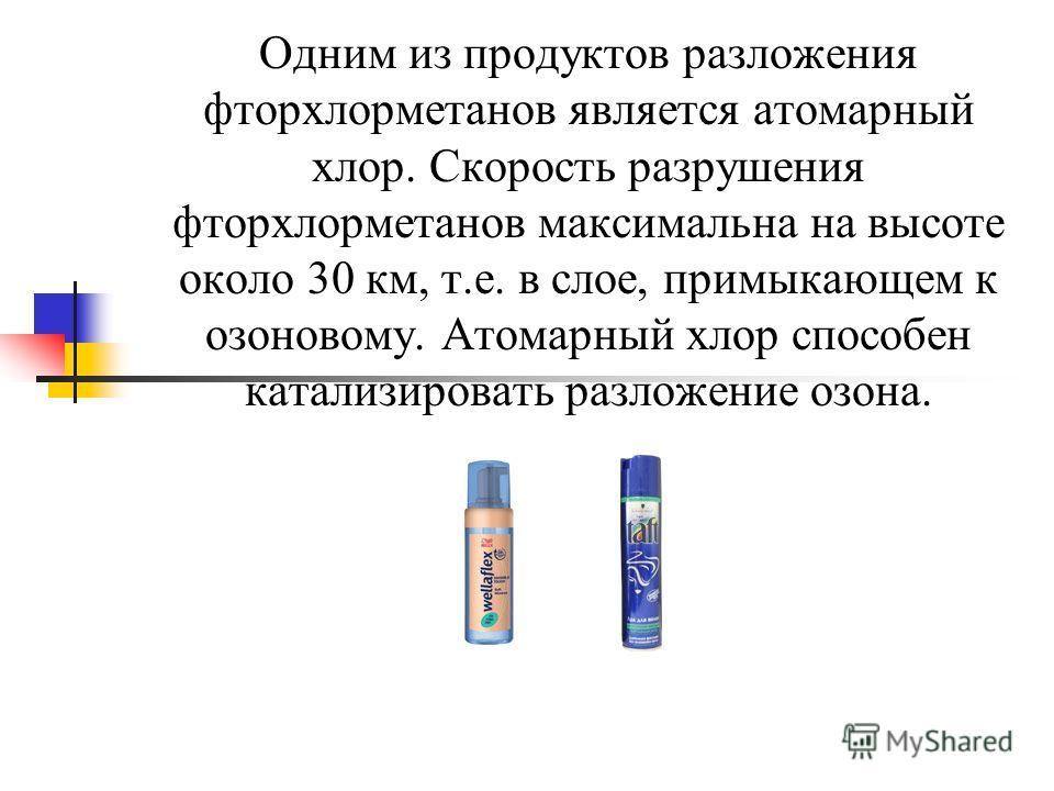 Одним из продуктов разложения фторхлорметанов является атомарный хлор. Скорость разрушения фторхлорметанов максимальна на высоте около 30 км, т.е. в слое, примыкающем к озоновому. Атомарный хлор способен катализировать разложение озона.