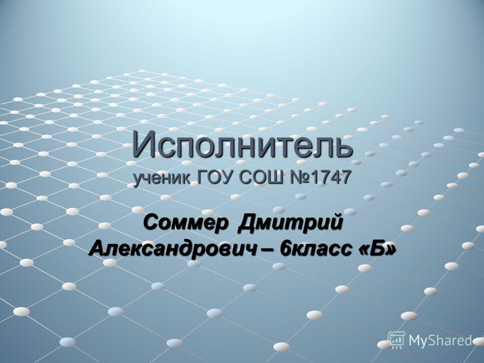 Исполнитель ученик ГОУ СОШ 1747 Соммер Дмитрий Александрович – 6класс «Б»