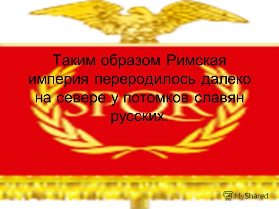 Таким образом Римская империя переродилось далеко на севере у потомков славян русских.