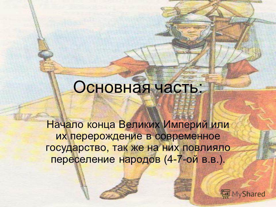 Основная часть: Начало конца Великих Империй или их перерождение в современное государство, так же на них повлияло переселение народов (4-7-ой в.в.).