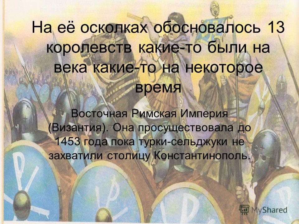 На её осколках обосновалось 13 королевств какие-то были на века какие-то на некоторое время Восточная Римская Империя (Византия). Она просуществовала до 1453 года пока турки-сельджуки не захватили столицу Константинополь.
