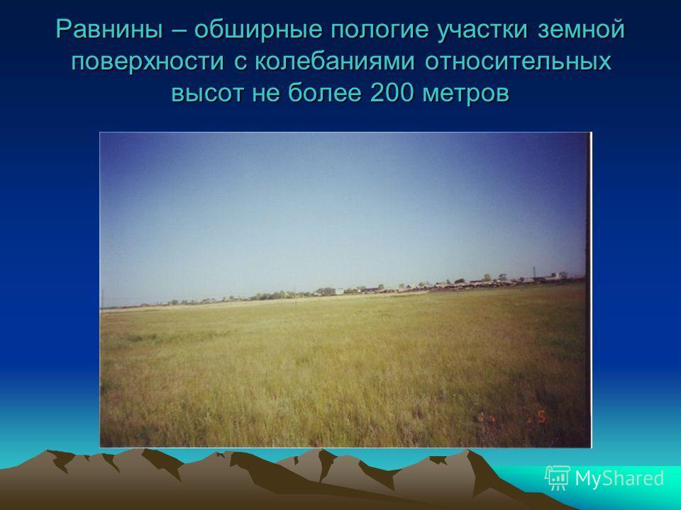 Равнины – обширные пологие участки земной поверхности с колебаниями относительных высот не более 200 метров
