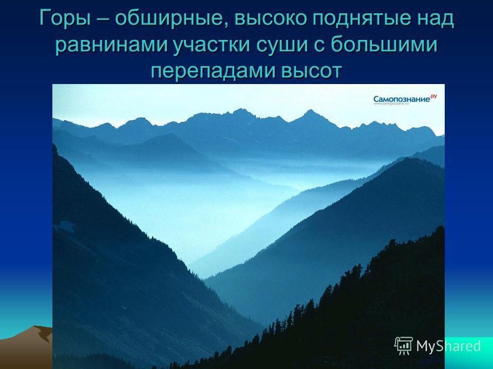 Горы – обширные, высоко поднятые над равнинами участки суши с большими перепадами высот