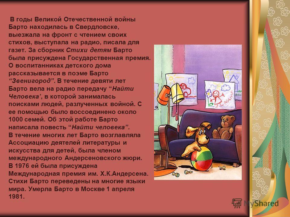 В годы Великой Отечественной войны Барто находилась в Свердловске, выезжала на фронт с чтением своих стихов, выступала на радио, писала для газет. За сборник Стихи детям Барто была присуждена Государственная премия. О воспитанниках детского дома расс