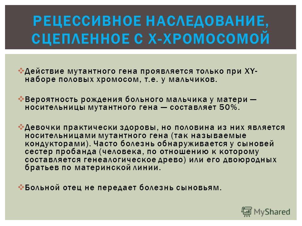 Действие мутантного гена проявляется только при XY- наборе половых хромосом, т.е. у мальчиков. Вероятность рождения больного мальчика у матери носительницы мутантного гена составляет 50%. Девочки практически здоровы, но половина из них является носит