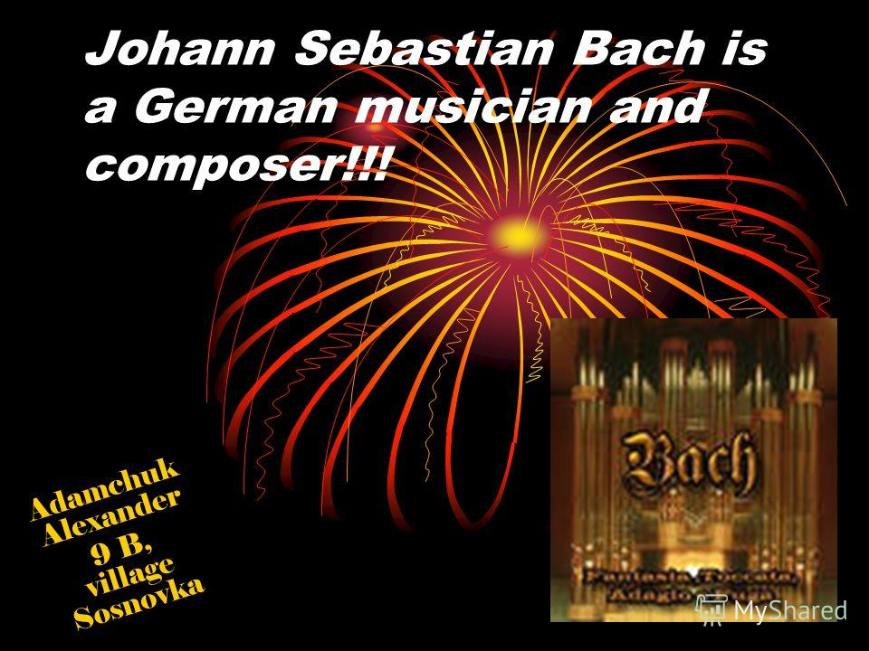Johann Sebastian Bach is a German musician and composer!!! Adamchuk Alexander 9 B, village Sosnovka