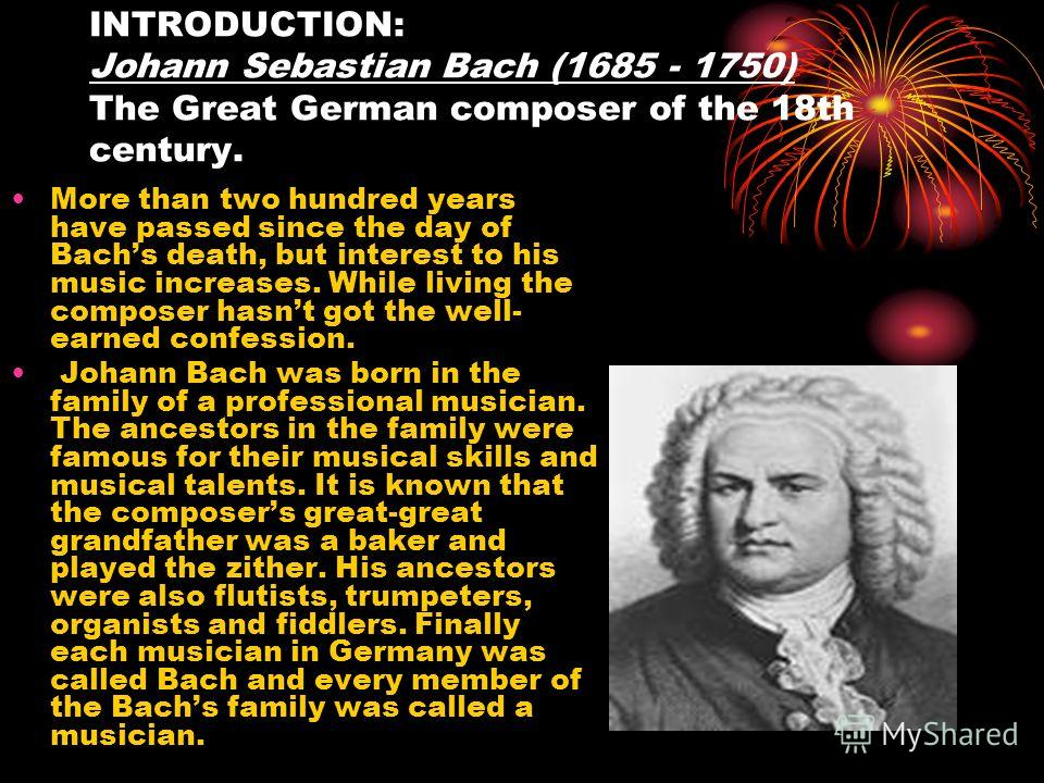 INTRODUCTION: Johann Sebastian Bach (1685 - 1750) The Great German composer of the 18th century. More than two hundred years have passed since the day of Bachs death, but interest to his music increases. While living the composer hasnt got the well-