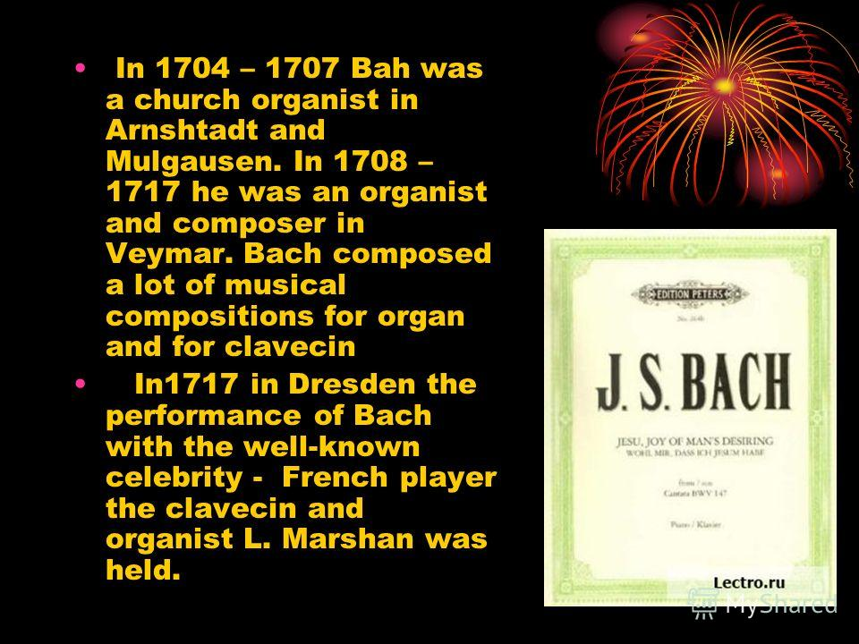 In 1704 – 1707 Bah was a church organist in Arnshtadt and Mulgausen. In 1708 – 1717 he was an organist and composer in Veymar. Bach composed a lot of musical compositions for organ and for clavecin In1717 in Dresden the performance of Bach with the w