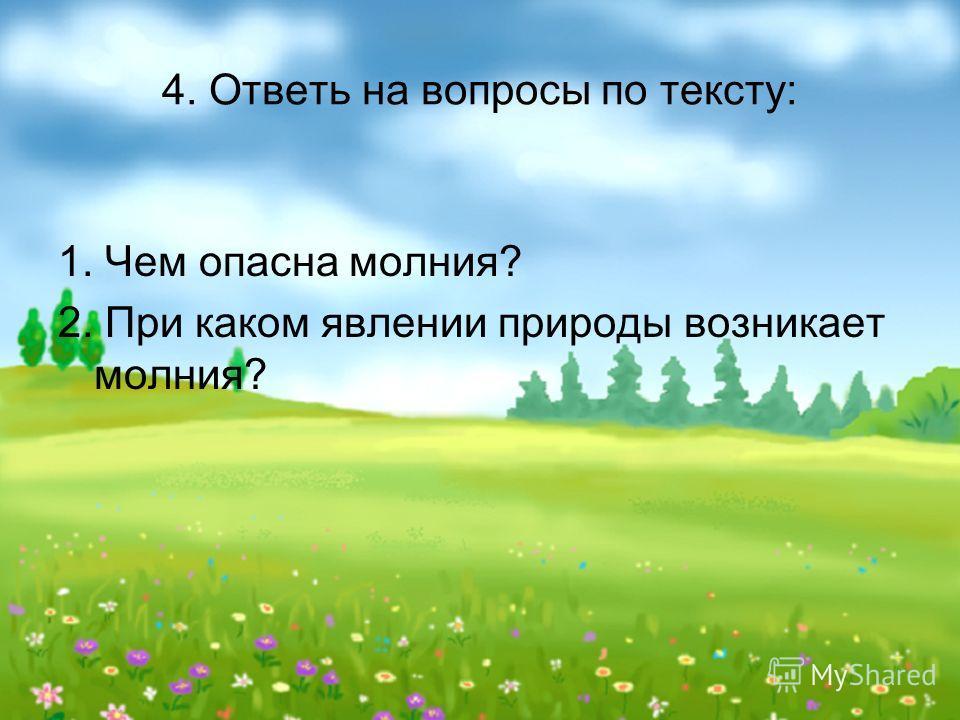 4. Ответь на вопросы по тексту: 1. Чем опасна молния? 2. При каком явлении природы возникает молния?