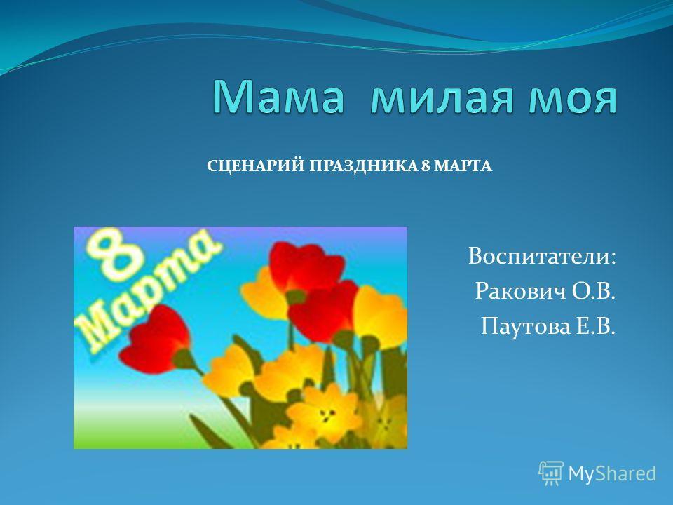 Воспитатели: Ракович О.В. Паутова Е.В. СЦЕНАРИЙ ПРАЗДНИКА 8 МАРТА