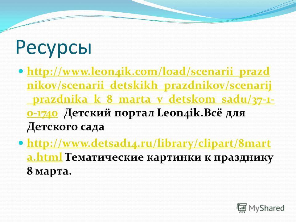 Ресурсы http://www.leon4ik.com/load/scenarii_prazd nikov/scenarii_detskikh_prazdnikov/scenarij _prazdnika_k_8_marta_v_detskom_sadu/37-1- 0-1740 Детский портал Leon4ik.Всё для Детского сада http://www.leon4ik.com/load/scenarii_prazd nikov/scenarii_det
