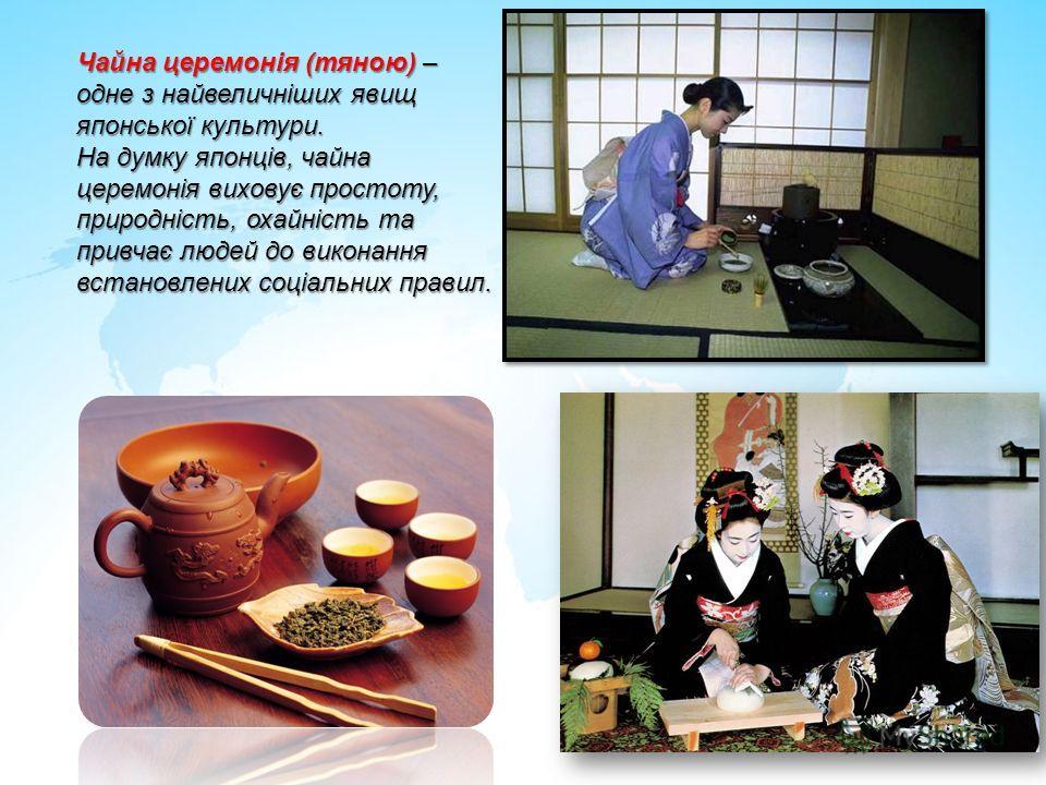 Чайна церемонія (тяною) – одне з найвеличніших явищ японської культури. На думку японців, чайна церемонія виховує простоту, природність, охайність та привчає людей до виконання встановлених соціальних правил.