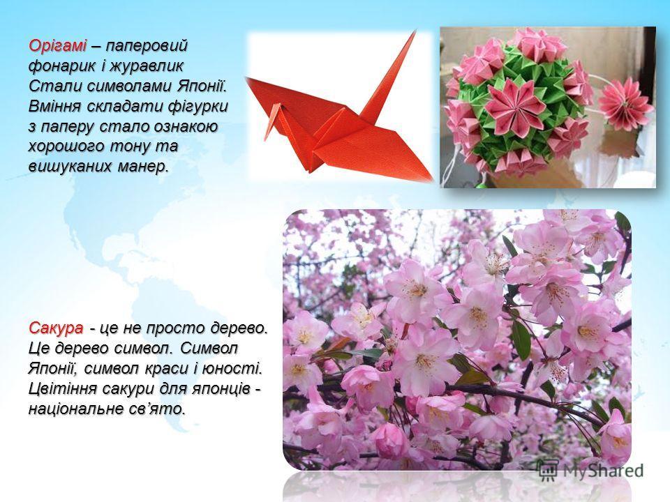 Орігамі – паперовий фонарик і журавлик Стали символами Японії. Вміння складати фігурки з паперу стало ознакою хорошого тону та вишуканих манер. Сакура - це не просто дерево. Це дерево символ. Символ Японії, символ краси і юності. Цвітіння сакури для