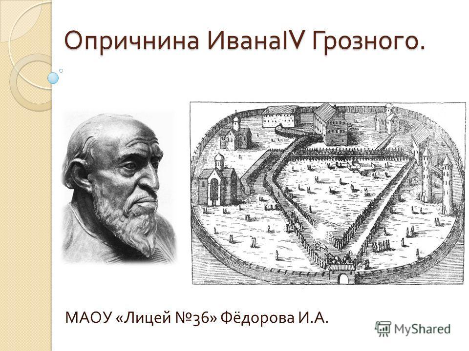 Опричнина ИванаΙ V Грозного. МАОУ « Лицей 36» Фёдорова И. А.