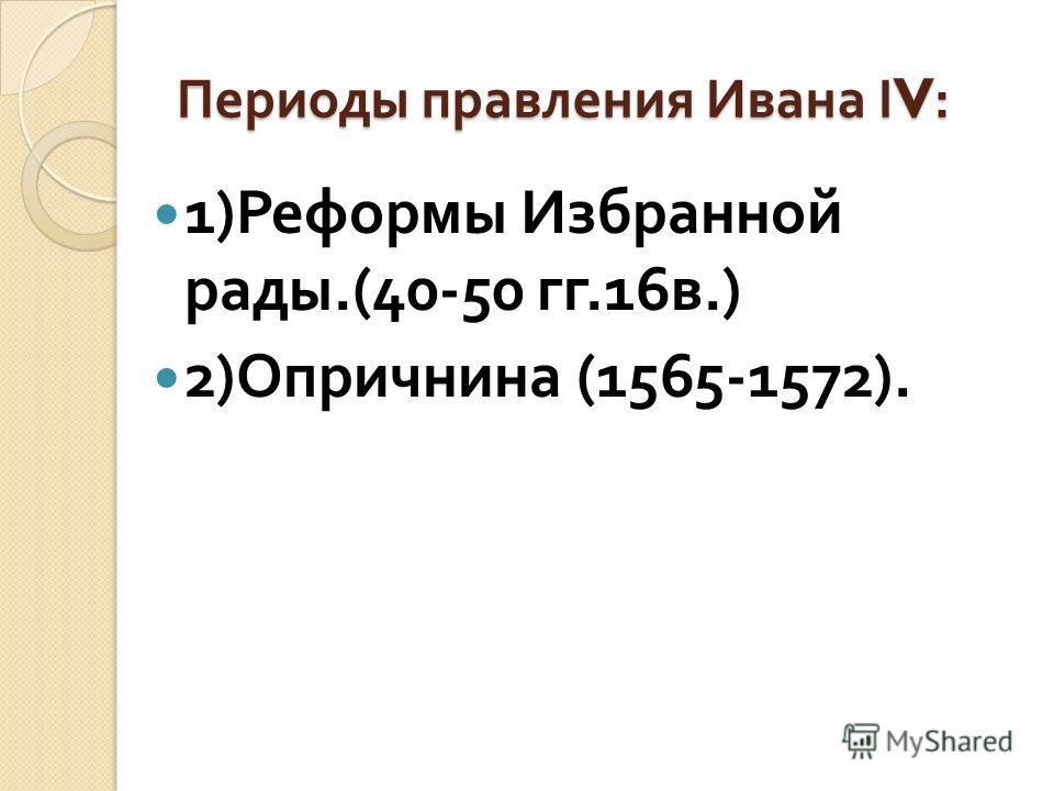 Периоды правления Ивана Ι V: 1) Реформы Избранной рады.(40-50 гг.16 в.) 2) Опричнина (1565-1572).