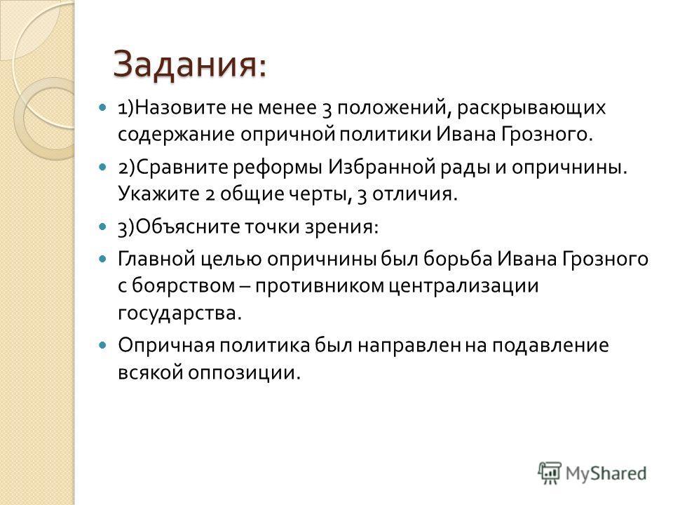 Задания : 1) Назовите не менее 3 положений, раскрывающих содержание опричной политики Ивана Грозного. 2) Сравните реформы Избранной рады и опричнины. Укажите 2 общие черты, 3 отличия. 3) Объясните точки зрения : Главной целью опричнины был борьба Ива