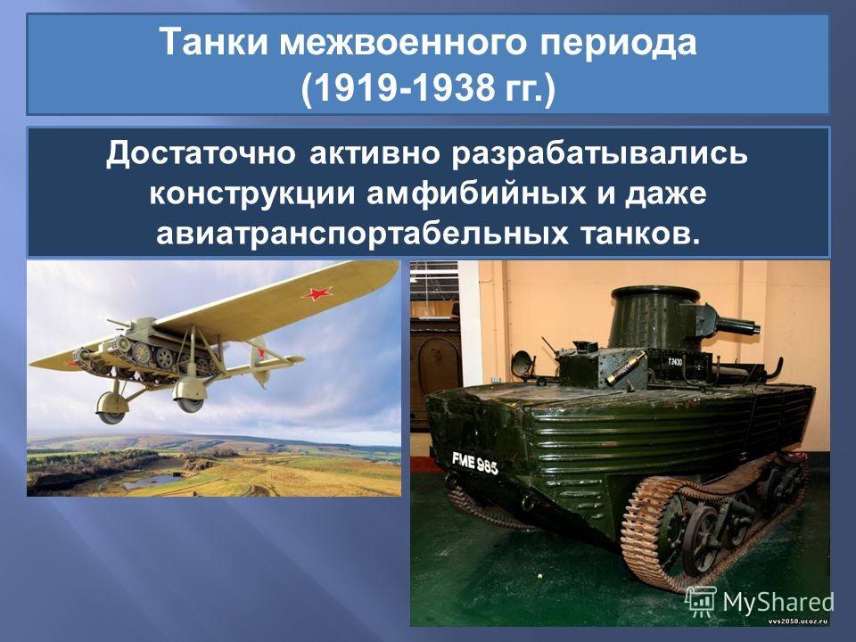 Танки межвоенного периода (1919-1938 гг.) Достаточно активно разрабатывались конструкции амфибийных и даже авиатранспортабельных танков.