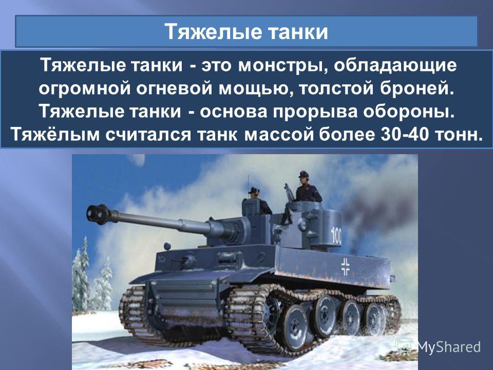 Тяжелые танки Тяжелые танки - это монстры, обладающие огромной огневой мощью, толстой броней. Тяжелые танки - основа прорыва обороны. Тяжёлым считался танк массой более 30-40 тонн.