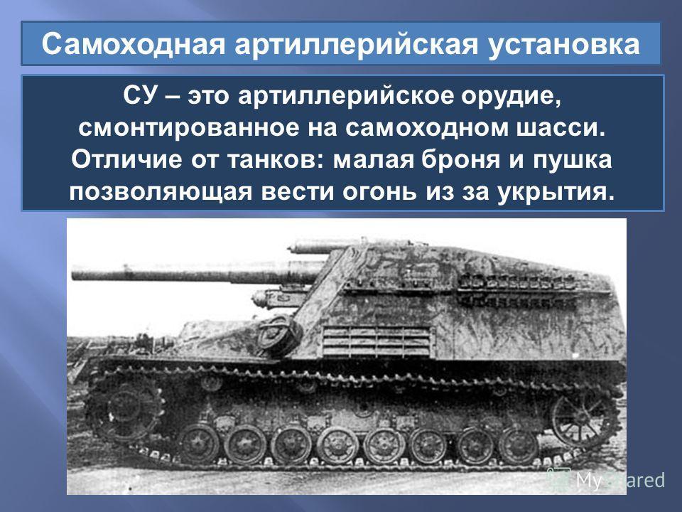 Самоходная артиллерийская установка СУ – это артиллерийское орудие, смонтированное на самоходном шасси. Отличие от танков : малая броня и пушка позволяющая вести огонь из за укрытия.