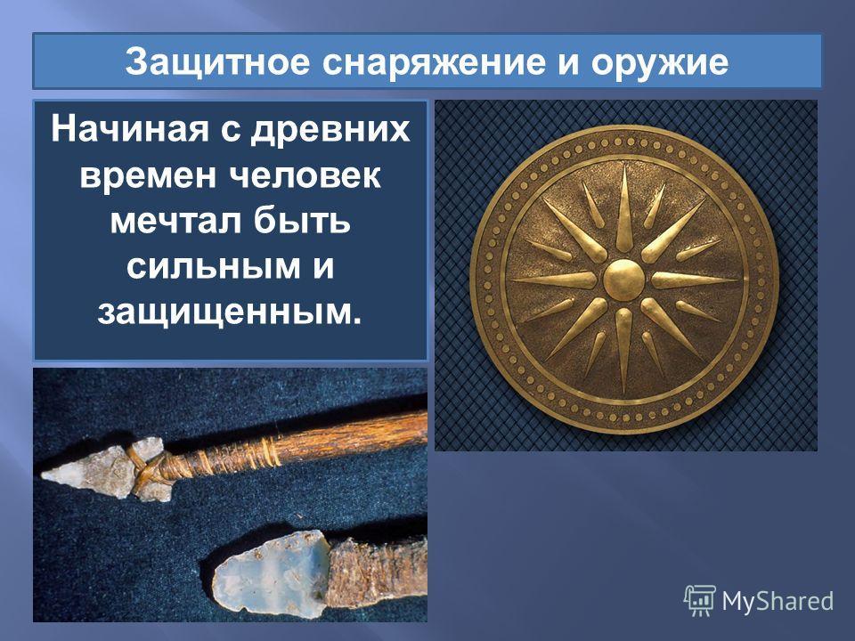 Начиная с древних времен человек мечтал быть сильным и защищенным. Защитное снаряжение и оружие