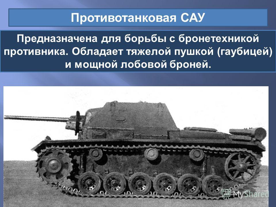 Противотанковая САУ Предназначена для борьбы с бронетехникой противника. Обладает тяжелой пушкой ( гаубицей ) и мощной лобовой броней.