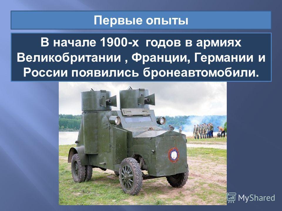 Первые опыты В начале 1900- х годов в армиях Великобритании, Франции, Германии и России появились бронеавтомобили.
