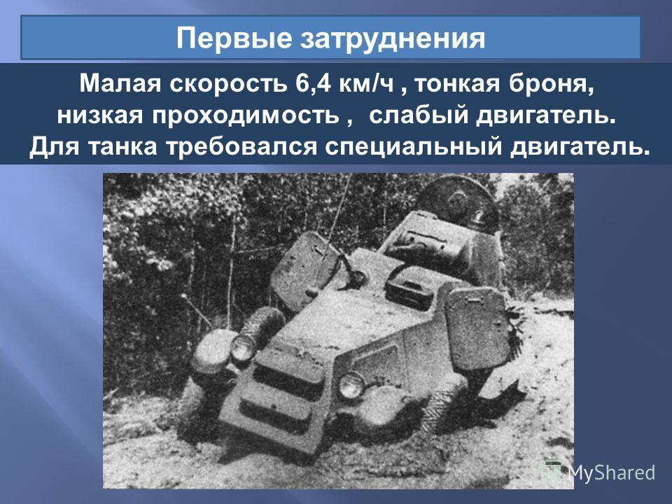Первые затруднения Малая скорость 6,4 км / ч, тонкая броня, низкая проходимость, слабый двигатель. Для танка требовался специальный двигатель.