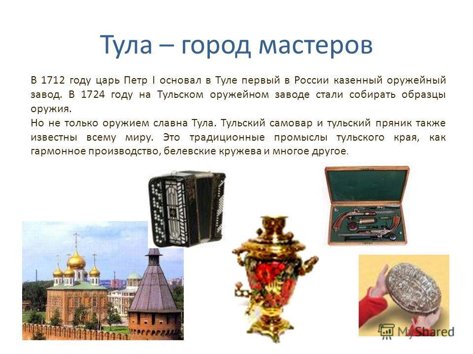 Тула – город мастеров В 1712 году царь Петр I основал в Туле первый в России казенный оружейный завод. В 1724 году на Тульском оружейном заводе стали собирать образцы оружия. Но не только оружием славна Тула. Тульский самовар и тульский пряник также