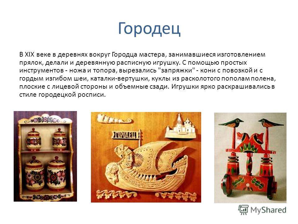 Городец В XIX веке в деревнях вокруг Городца мастера, занимавшиеся изготовлением прялок, делали и деревянную расписную игрушку. С помощью простых инструментов - ножа и топора, вырезались