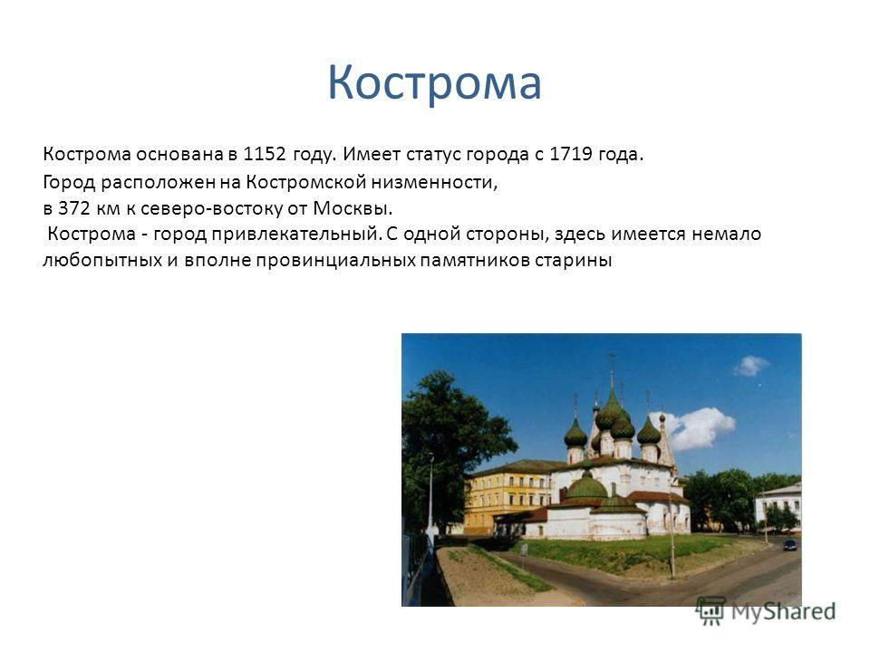 Кострома Кострома основана в 1152 году. Имеет статус города с 1719 года. Город расположен на Костромской низменности, в 372 км к северо-востоку от Москвы. Кострома - город привлекательный. С одной стороны, здесь имеется немало любопытных и вполне про