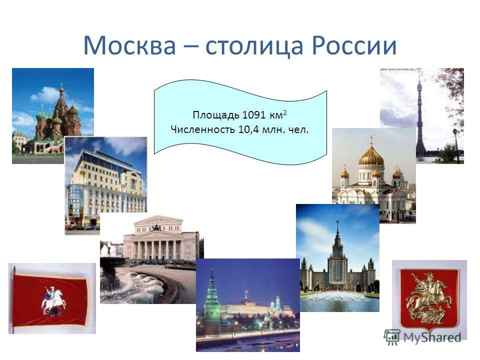 Москва – столица России Площадь 1091 км 2 Численность 10,4 млн. чел.
