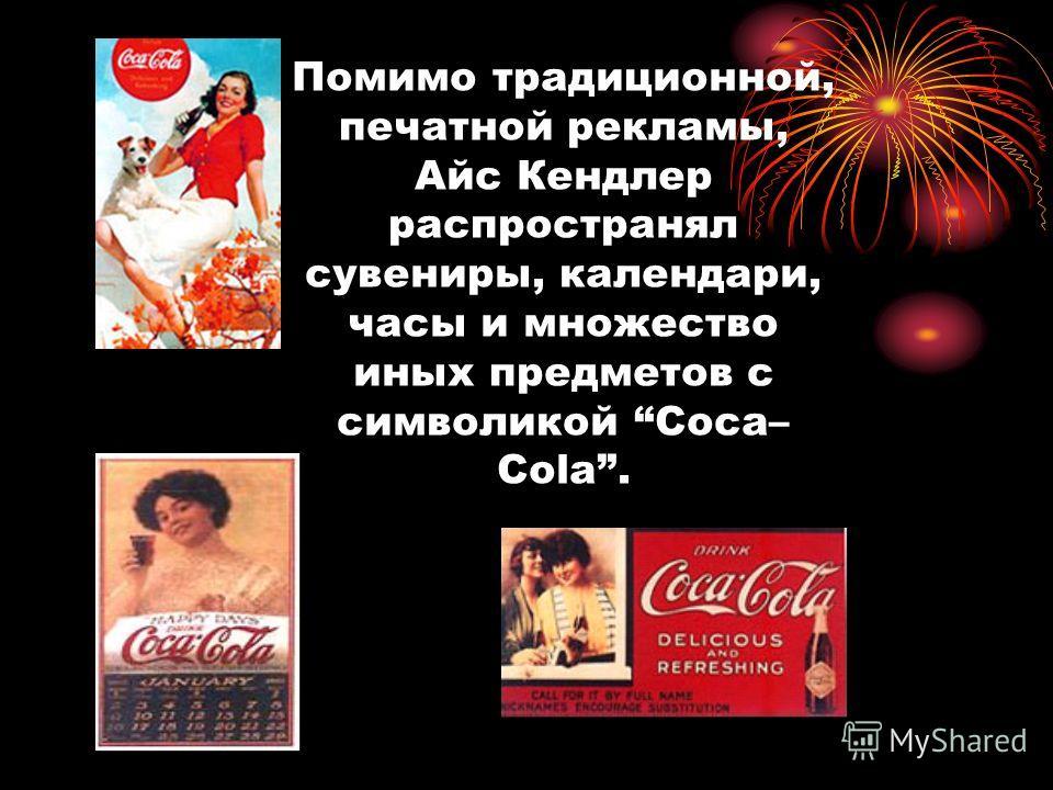 Помимо традиционной, печатной рекламы, Айс Кендлер распространял сувениры, календари, часы и множество иных предметов с символикой Coca– Cola.