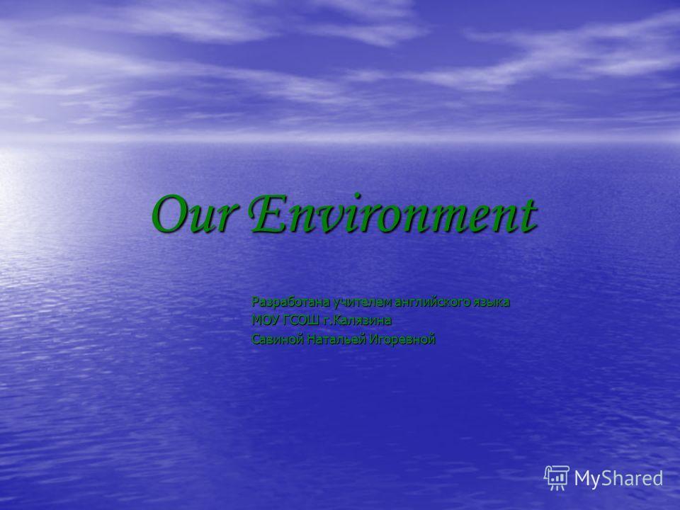 Our Environment Разработана учителем английского языка МОУ ГСОШ г.Калязина Савиной Натальей Игоревной